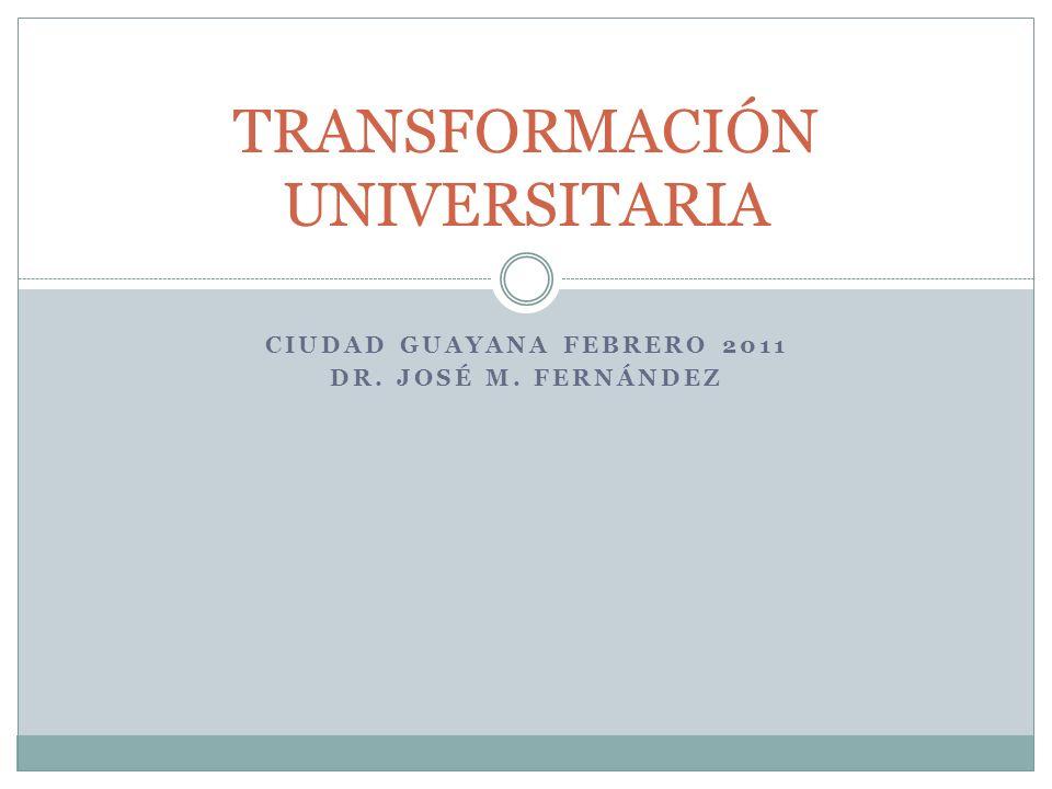 CIUDAD GUAYANA FEBRERO 2011 DR. JOSÉ M. FERNÁNDEZ TRANSFORMACIÓN UNIVERSITARIA