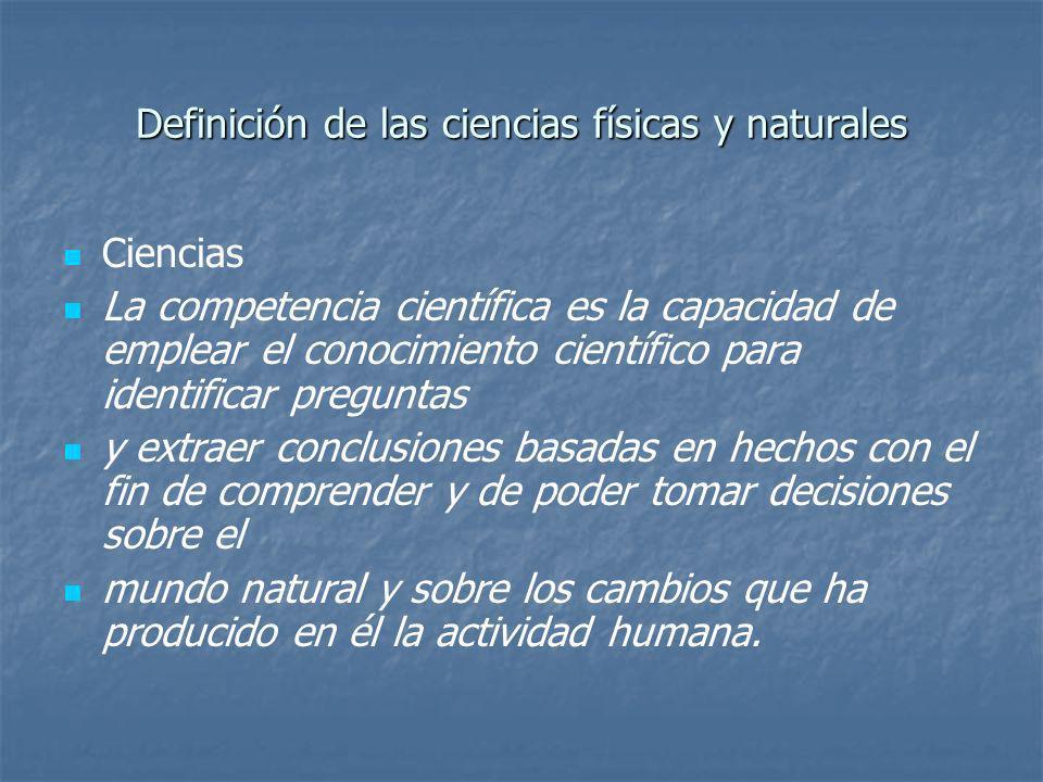 Definición de las ciencias físicas y naturales Ciencias La competencia científica es la capacidad de emplear el conocimiento científico para identific