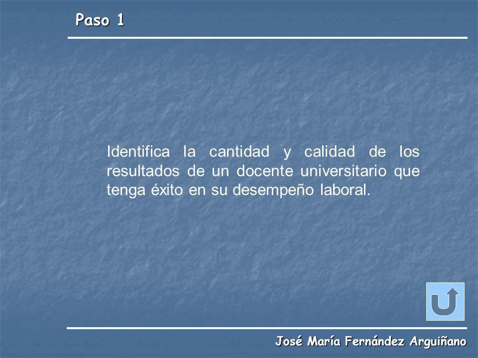 Paso 1 José María Fernández Arguiñano Identifica la cantidad y calidad de los resultados de un docente universitario que tenga éxito en su desempeño l