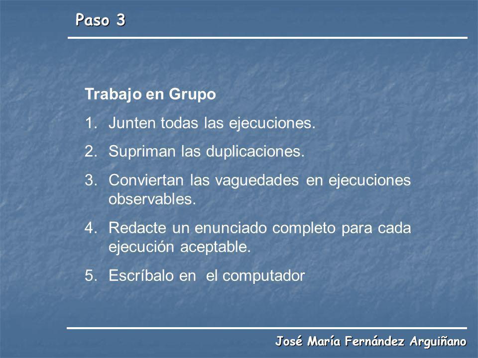 Paso 3 José María Fernández Arguiñano Trabajo en Grupo 1.Junten todas las ejecuciones. 2.Supriman las duplicaciones. 3.Conviertan las vaguedades en ej