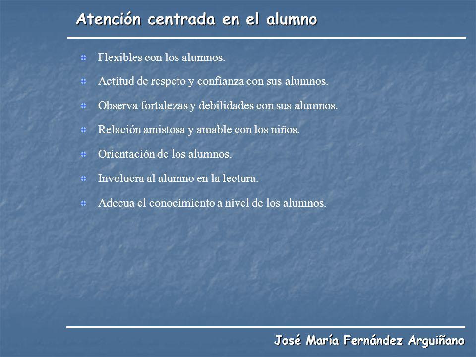 Atención centrada en el alumno José María Fernández Arguiñano Flexibles con los alumnos. Actitud de respeto y confianza con sus alumnos. Observa forta