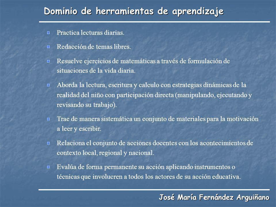 Dominio de herramientas de aprendizaje José María Fernández Arguiñano Practica lecturas diarias. Redacción de temas libres. Resuelve ejercicios de mat