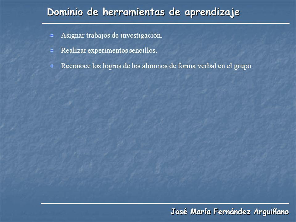 Dominio de herramientas de aprendizaje José María Fernández Arguiñano Asignar trabajos de investigación. Realizar experimentos sencillos. Reconoce los