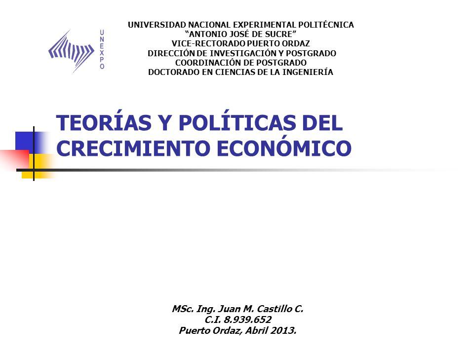 TEORÍAS Y POLÍTICAS DEL CRECIMIENTO ECONÓMICO UNIVERSIDAD NACIONAL EXPERIMENTAL POLITÉCNICA ANTONIO JOSÉ DE SUCRE VICE-RECTORADO PUERTO ORDAZ DIRECCIÓN DE INVESTIGACIÓN Y POSTGRADO COORDINACIÓN DE POSTGRADO DOCTORADO EN CIENCIAS DE LA INGENIERÍA MSc.