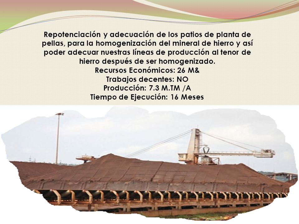 Repotenciación y adecuación de los patios de planta de pellas, para la homogenización del mineral de hierro y así poder adecuar nuestras líneas de producción al tenor de hierro después de ser homogenizado.