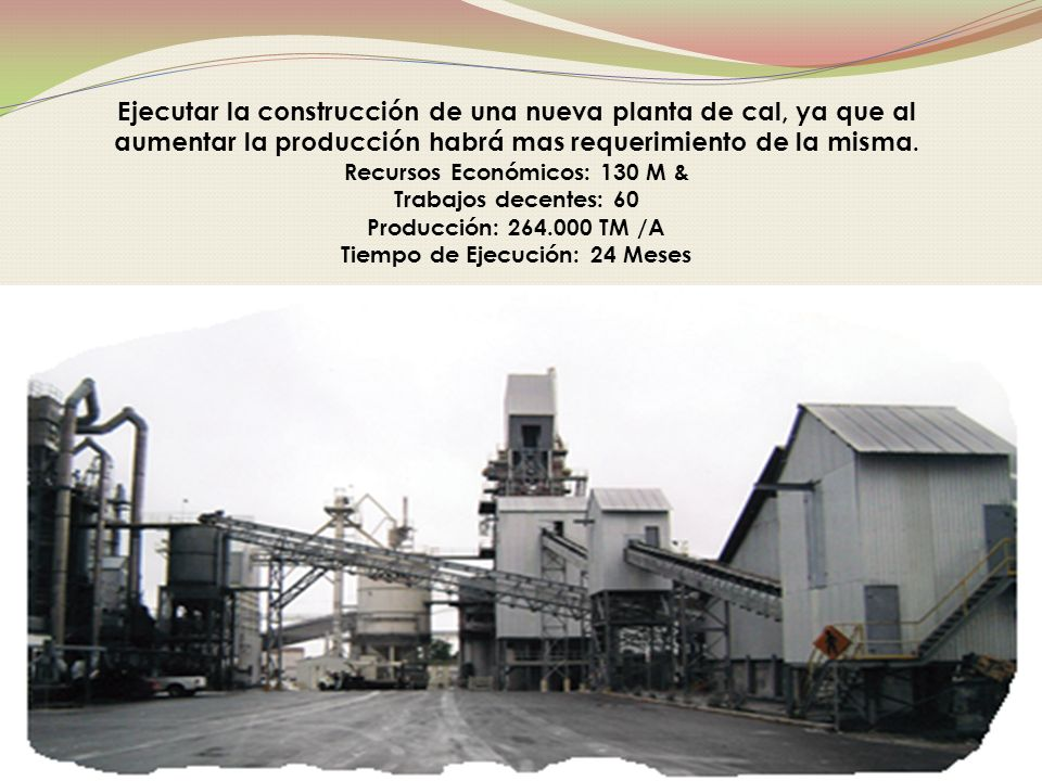 Ejecutar la construcción de una nueva planta de cal, ya que al aumentar la producción habrá mas requerimiento de la misma.