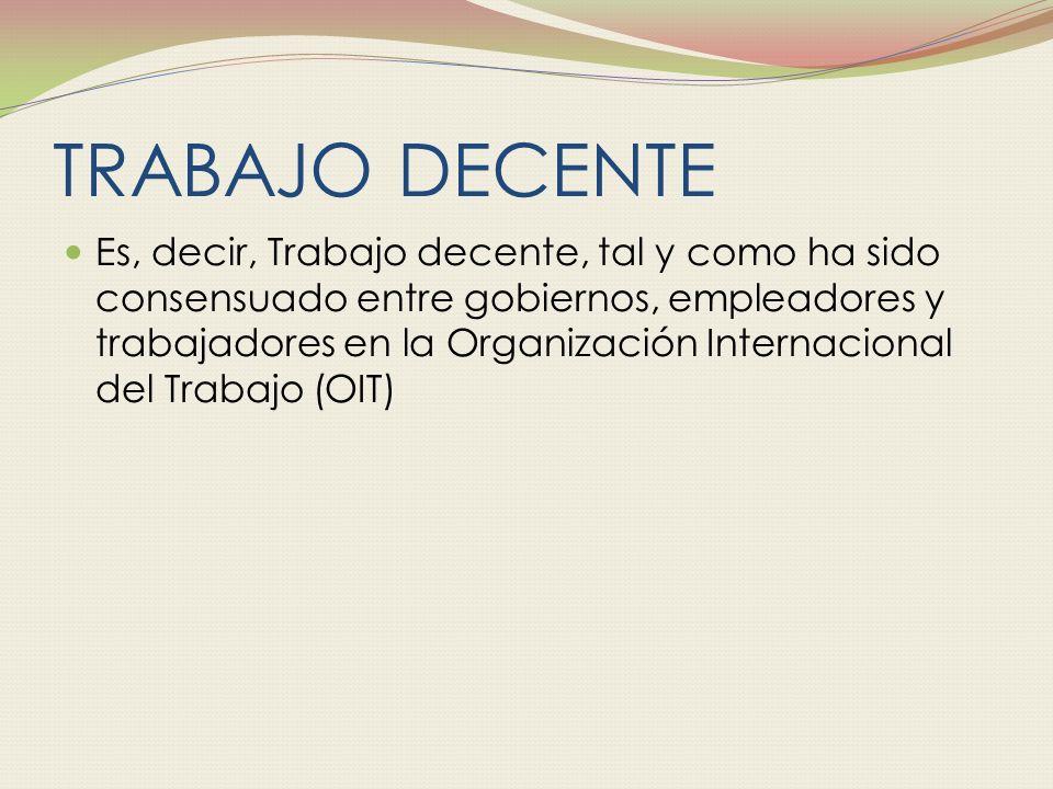 TRABAJO DECENTE Es, decir, Trabajo decente, tal y como ha sido consensuado entre gobiernos, empleadores y trabajadores en la Organización Internacional del Trabajo (OIT)