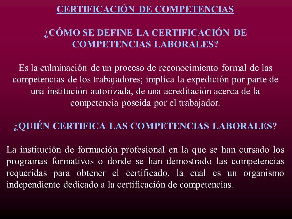 CERTIFICACIÓN DE COMPETENCIAS ¿CÓMO SE DEFINE LA CERTIFICACIÓN DE COMPETENCIAS LABORALES? Es la culminación de un proceso de reconocimiento formal de