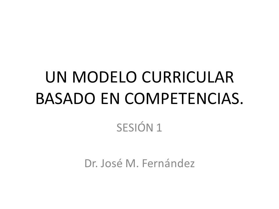 UN MODELO CURRICULAR BASADO EN COMPETENCIAS. SESIÓN 1 Dr. José M. Fernández
