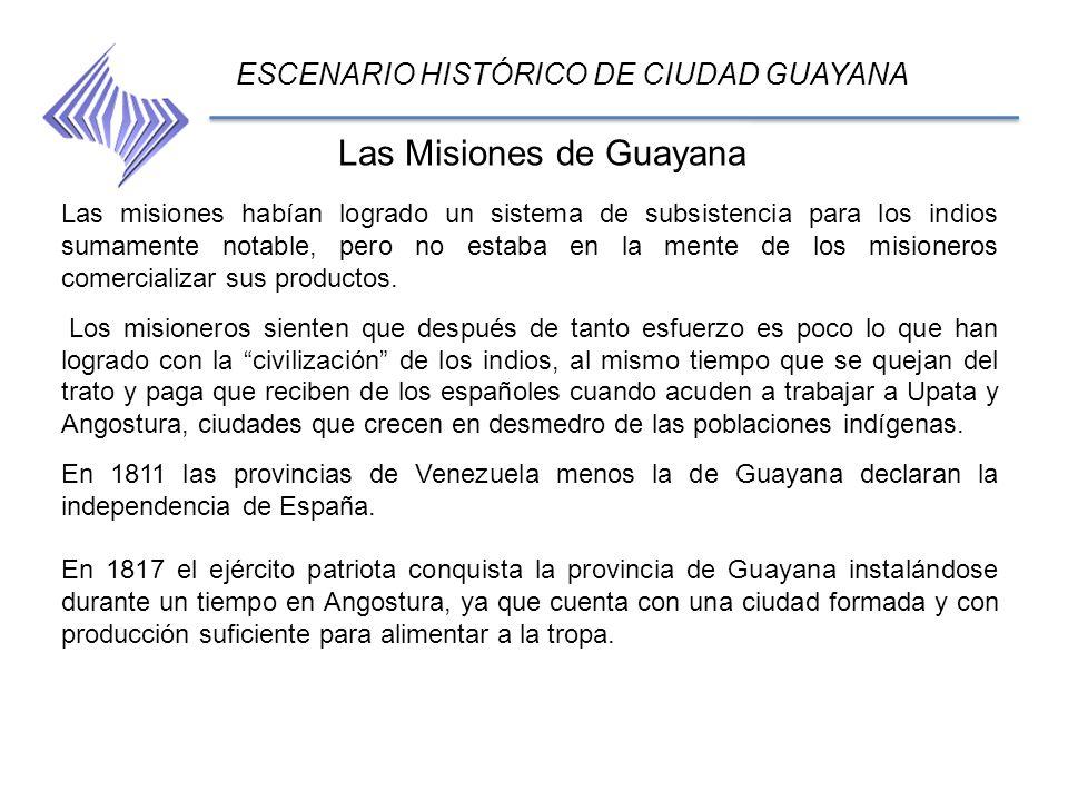 ESCENARIO HISTÓRICO DE CIUDAD GUAYANA Las misiones habían logrado un sistema de subsistencia para los indios sumamente notable, pero no estaba en la m