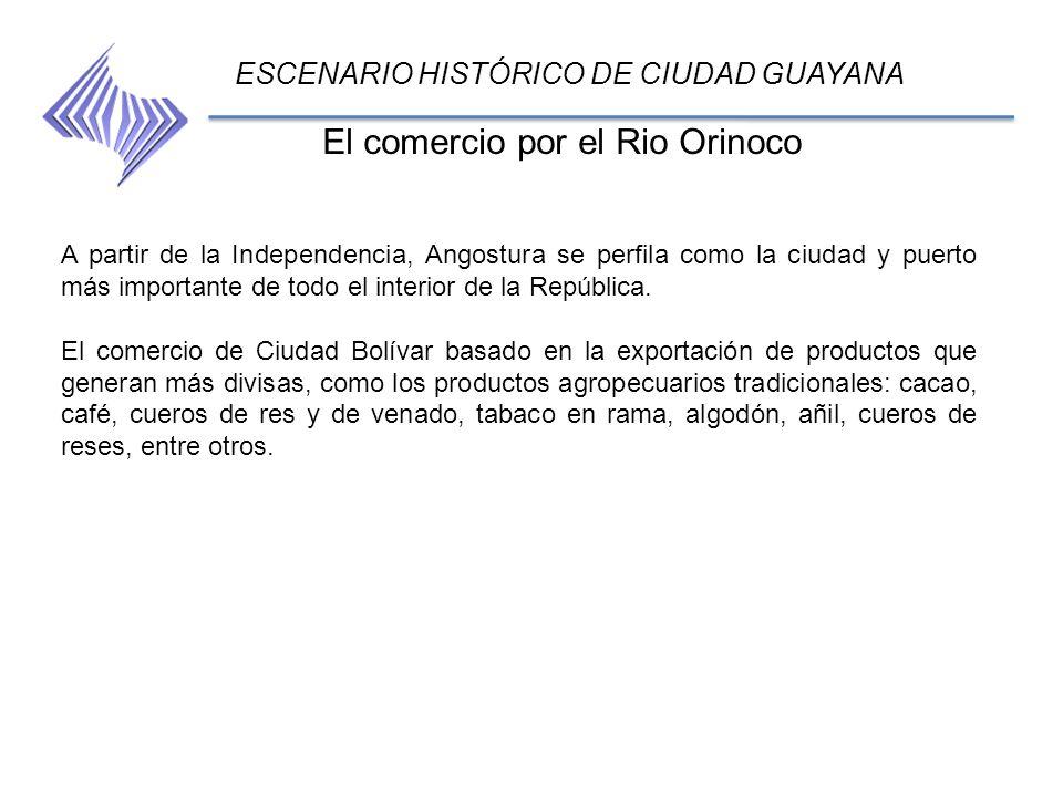 El comercio por el Rio Orinoco ESCENARIO HISTÓRICO DE CIUDAD GUAYANA A partir de la Independencia, Angostura se perfila como la ciudad y puerto más im