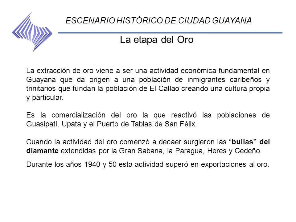 La etapa del Oro ESCENARIO HISTÓRICO DE CIUDAD GUAYANA La extracción de oro viene a ser una actividad económica fundamental en Guayana que da origen a