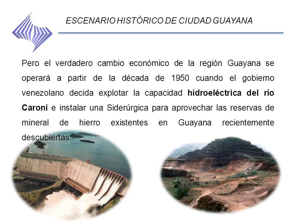 ESCENARIO HISTÓRICO DE CIUDAD GUAYANA Pero el verdadero cambio económico de la región Guayana se operará a partir de la década de 1950 cuando el gobie