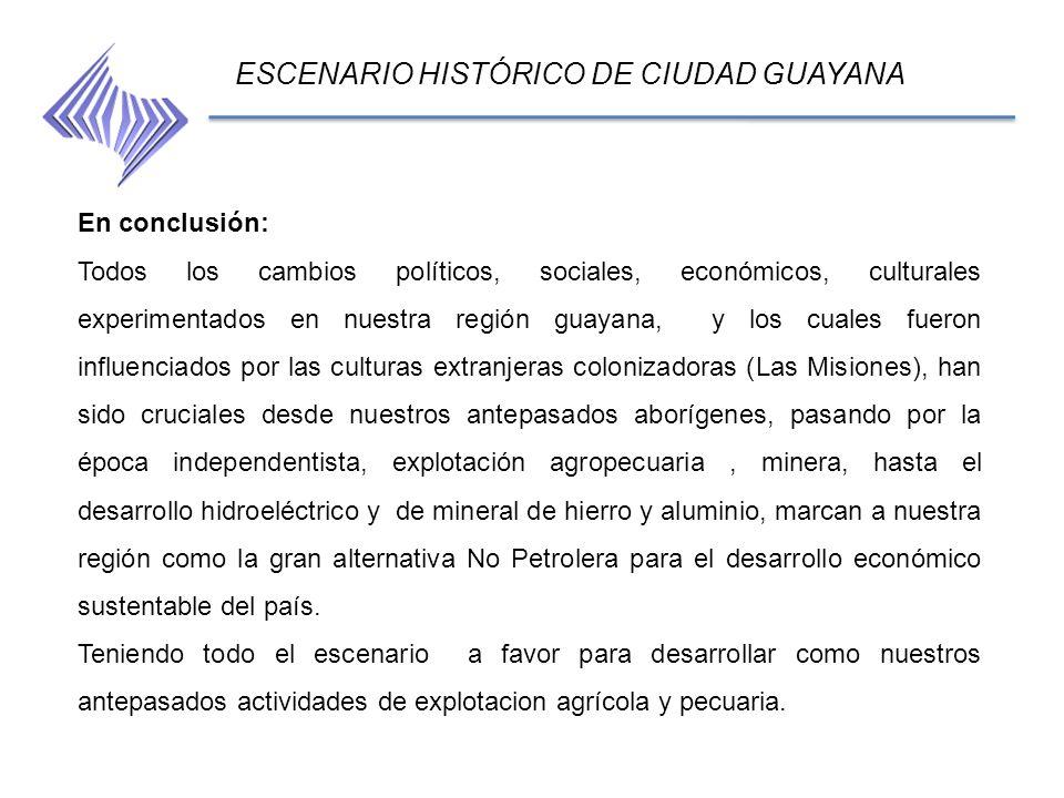 ESCENARIO HISTÓRICO DE CIUDAD GUAYANA En conclusión: Todos los cambios políticos, sociales, económicos, culturales experimentados en nuestra región gu