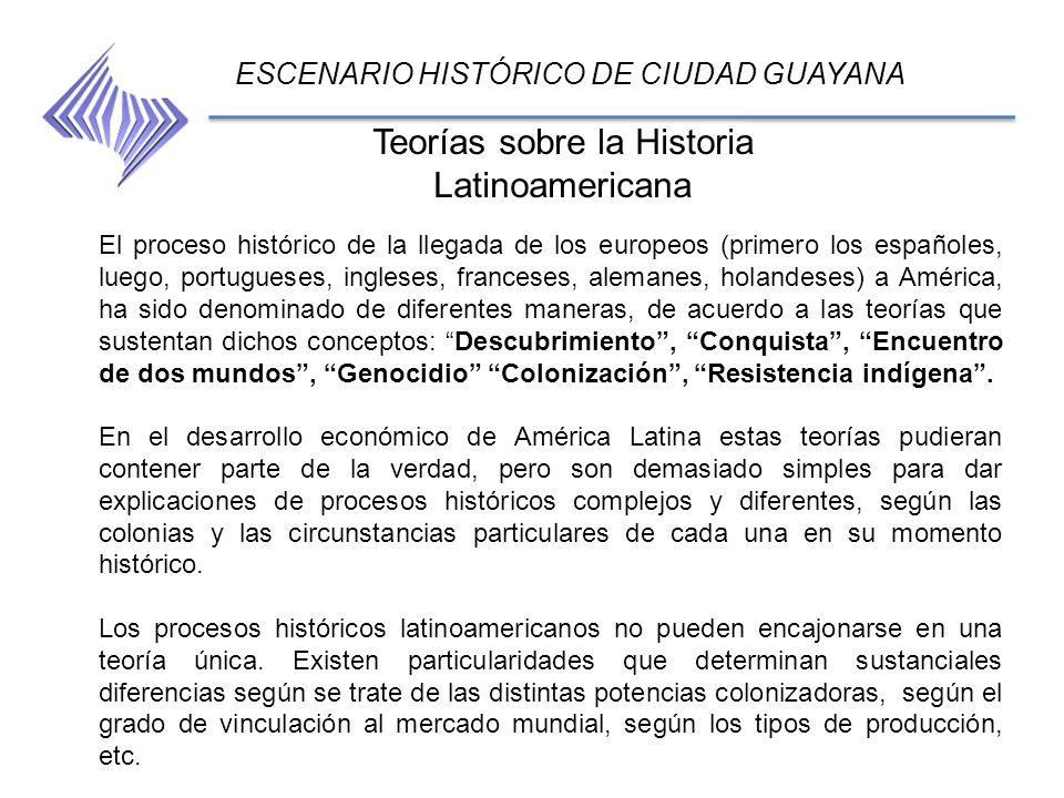 Teorías sobre la Historia Latinoamericana ESCENARIO HISTÓRICO DE CIUDAD GUAYANA El proceso histórico de la llegada de los europeos (primero los españo