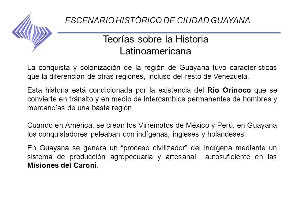 Teorías sobre la Historia Latinoamericana ESCENARIO HISTÓRICO DE CIUDAD GUAYANA La conquista y colonización de la región de Guayana tuvo característic