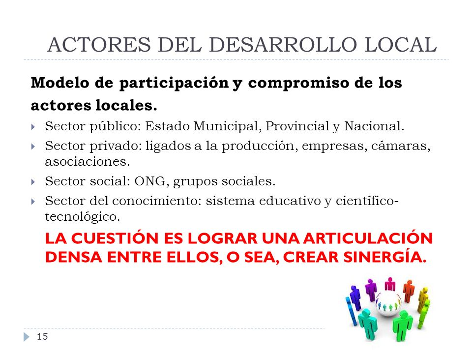 ACTORES DEL DESARROLLO LOCAL 15 Modelo de participación y compromiso de los actores locales. Sector público: Estado Municipal, Provincial y Nacional.