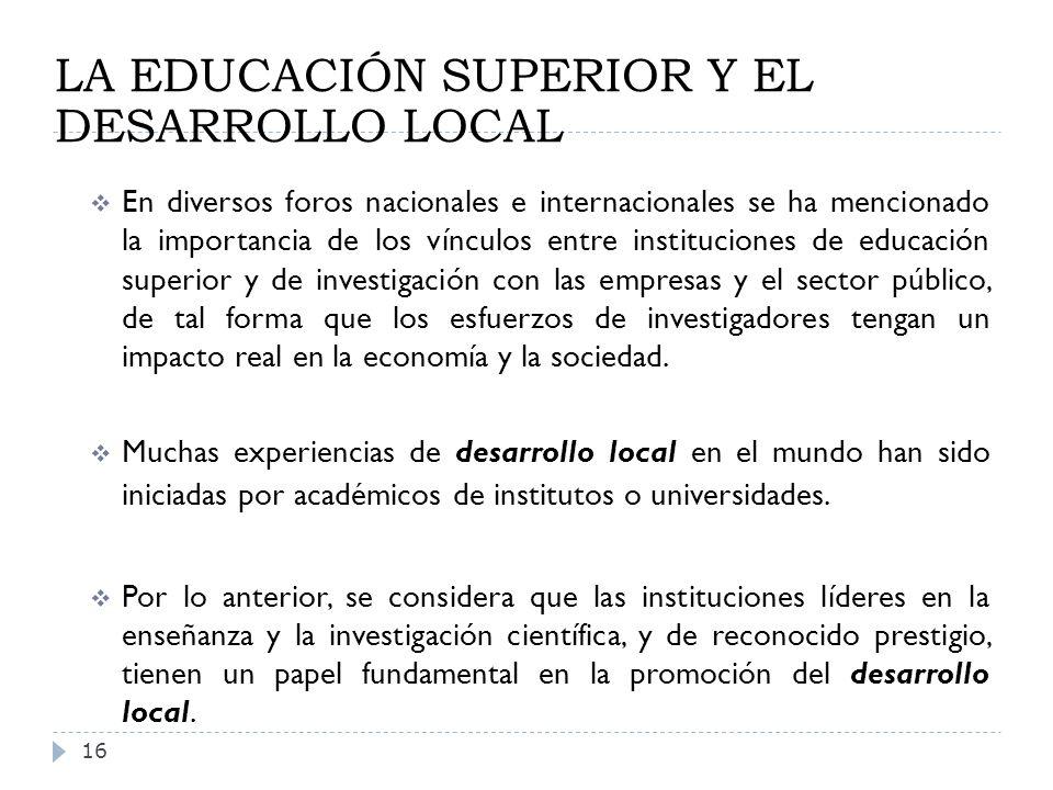 LA EDUCACIÓN SUPERIOR Y EL DESARROLLO LOCAL 16 En diversos foros nacionales e internacionales se ha mencionado la importancia de los vínculos entre in