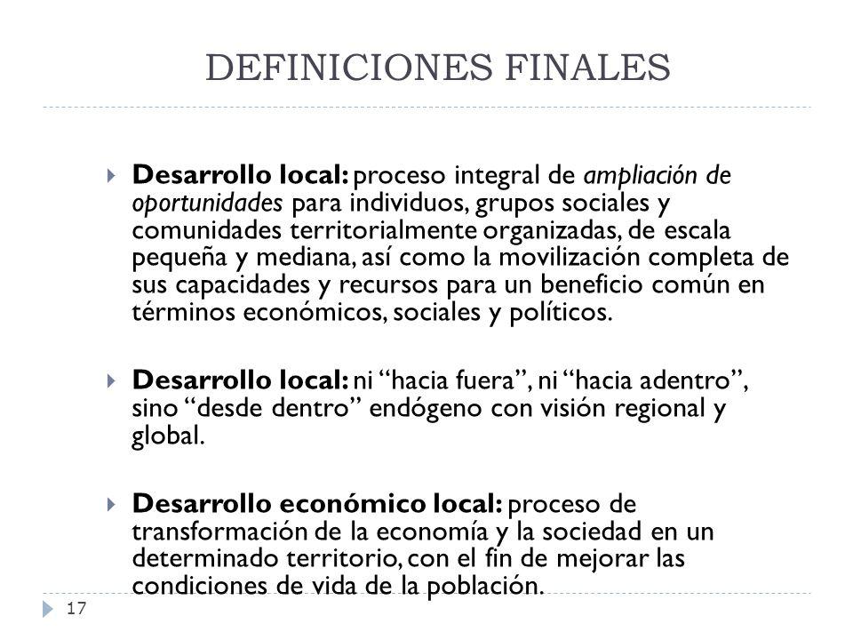 DEFINICIONES FINALES 17 Desarrollo local: proceso integral de ampliación de oportunidades para individuos, grupos sociales y comunidades territorialme