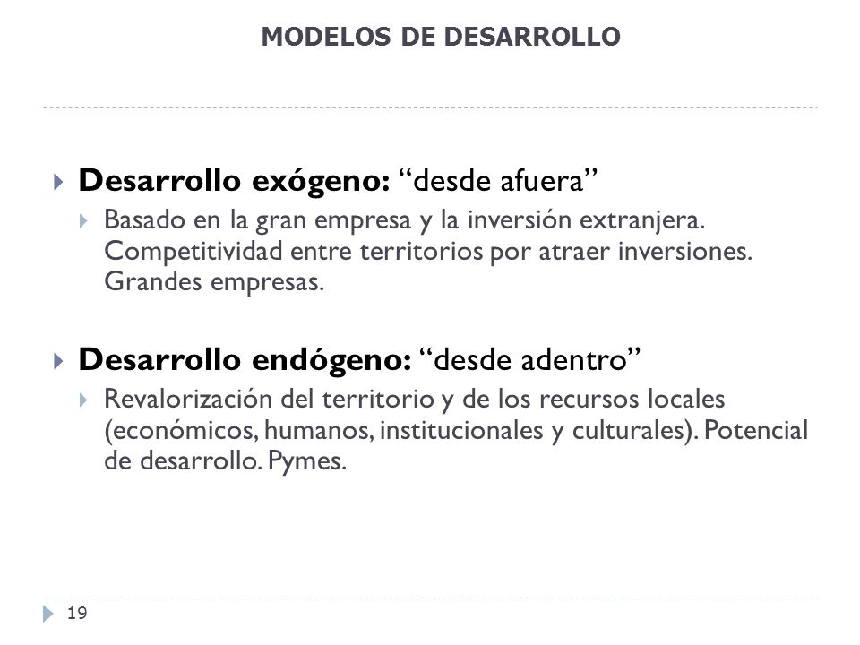 MODELOS DE DESARROLLO 19 Desarrollo exógeno: desde afuera Basado en la gran empresa y la inversión extranjera. Competitividad entre territorios por at