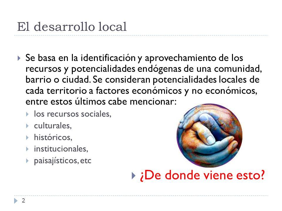 El desarrollo local 2 Se basa en la identificación y aprovechamiento de los recursos y potencialidades endógenas de una comunidad, barrio o ciudad. Se