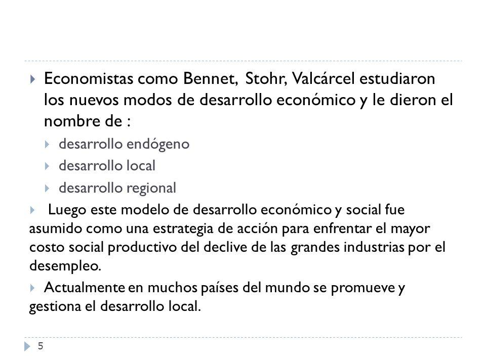 5 Economistas como Bennet, Stohr, Valcárcel estudiaron los nuevos modos de desarrollo económico y le dieron el nombre de : desarrollo endógeno desarro
