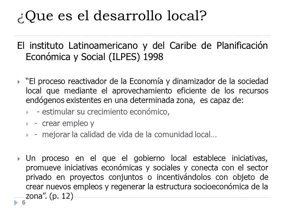 ¿Que es el desarrollo local? 6 El instituto Latinoamericano y del Caribe de Planificación Económica y Social (ILPES) 1998 El proceso reactivador de la