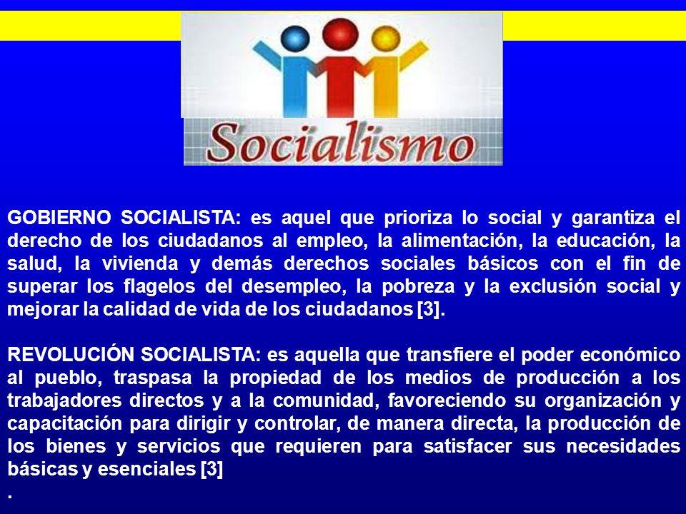 SOCIALISMO GOBIERNO SOCIALISTA: es aquel que prioriza lo social y garantiza el derecho de los ciudadanos al empleo, la alimentación, la educación, la