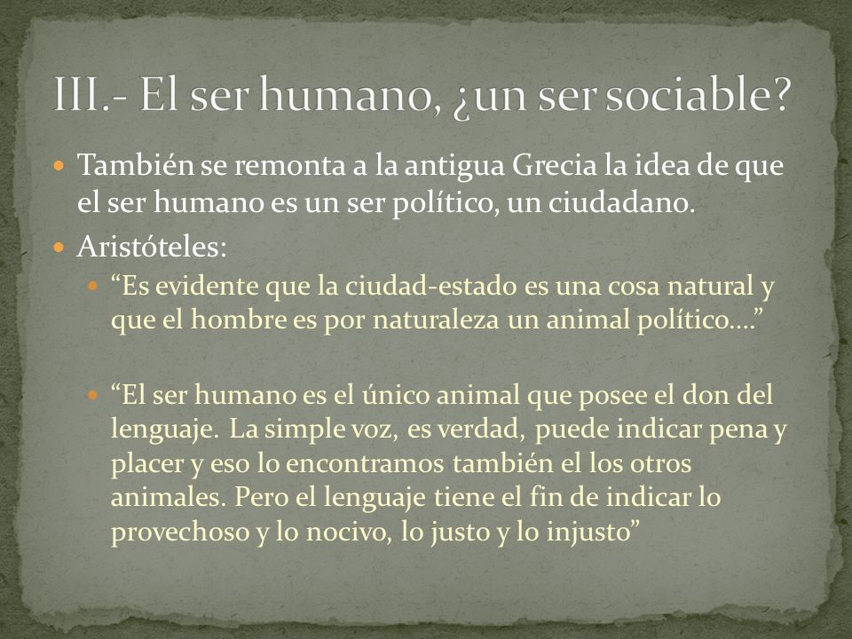 También se remonta a la antigua Grecia la idea de que el ser humano es un ser político, un ciudadano. Aristóteles: Es evidente que la ciudad-estado es