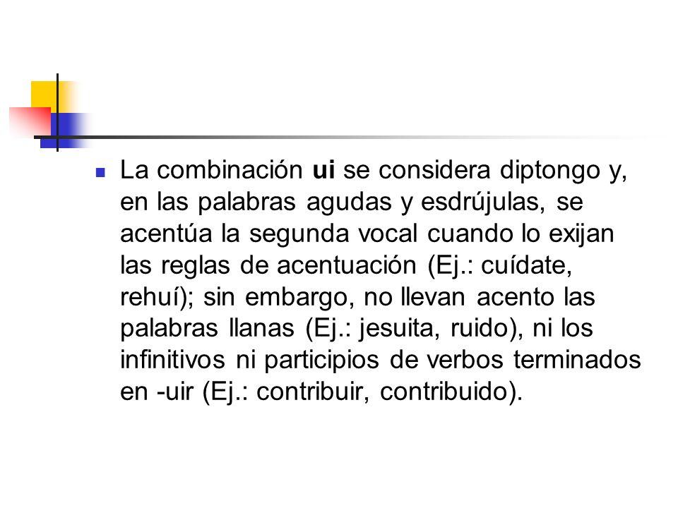 La combinación ui se considera diptongo y, en las palabras agudas y esdrújulas, se acentúa la segunda vocal cuando lo exijan las reglas de acentuación