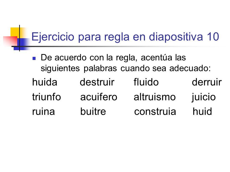 Ejercicio para regla en diapositiva 10 De acuerdo con la regla, acentúa las siguientes palabras cuando sea adecuado: huida destruir fluido derruir tri