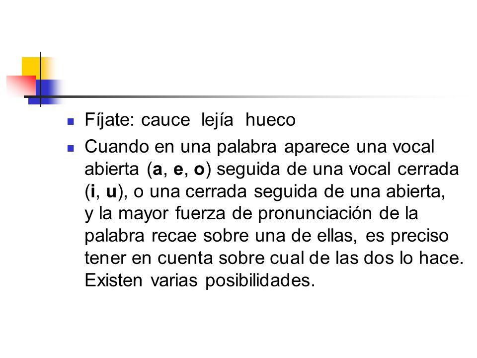 Fíjate: cauce lejía hueco Cuando en una palabra aparece una vocal abierta (a, e, o) seguida de una vocal cerrada (i, u), o una cerrada seguida de una