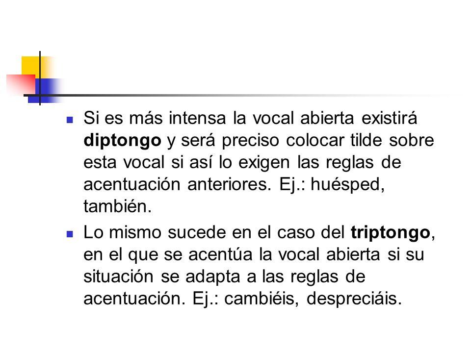 Si es más intensa la vocal abierta existirá diptongo y será preciso colocar tilde sobre esta vocal si así lo exigen las reglas de acentuación anterior