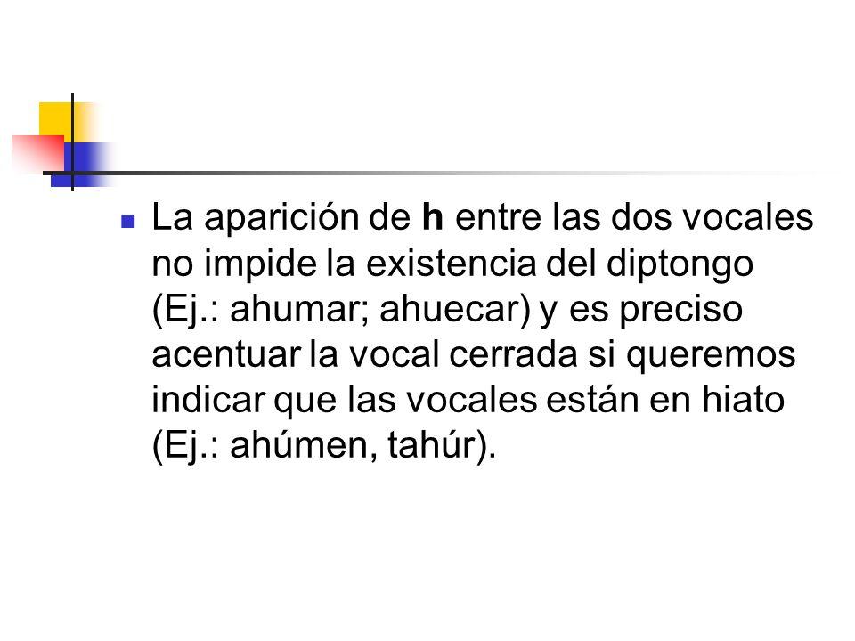 La aparición de h entre las dos vocales no impide la existencia del diptongo (Ej.: ahumar; ahuecar) y es preciso acentuar la vocal cerrada si queremos
