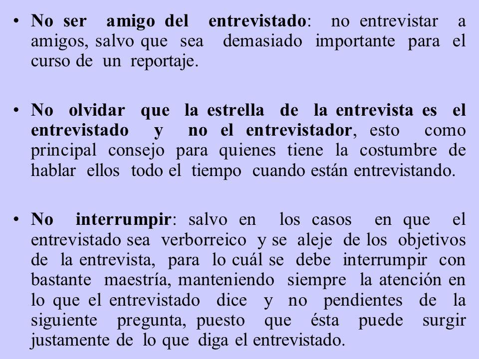 No ser amigo del entrevistado: no entrevistar a amigos, salvo que sea demasiado importante para el curso de un reportaje. No olvidar que la estrella d