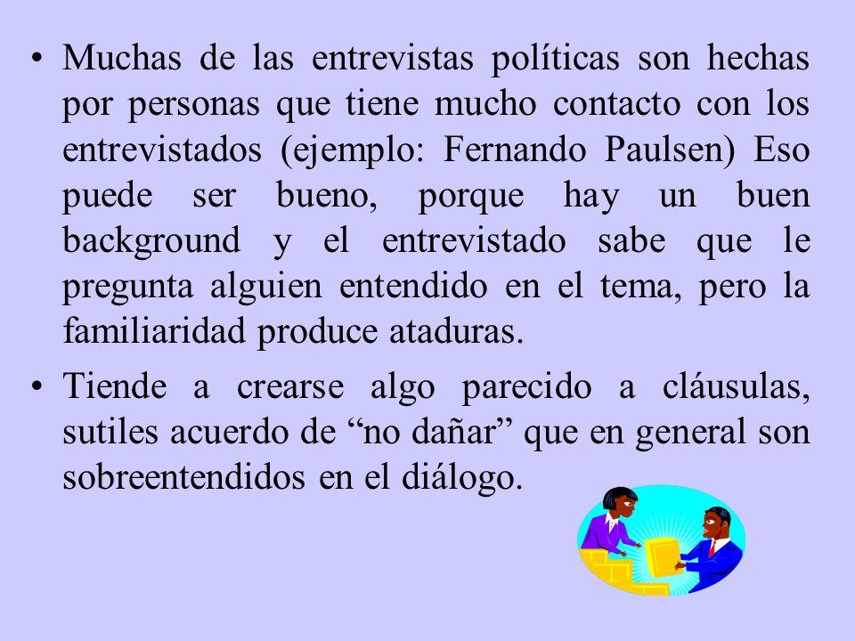 Muchas de las entrevistas políticas son hechas por personas que tiene mucho contacto con los entrevistados (ejemplo: Fernando Paulsen) Eso puede ser b