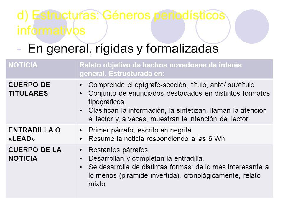d) Estructuras: Géneros periodísticos informativos -En general, rígidas y formalizadas -Tres formatos: NOTICIARelato objetivo de hechos novedosos de interés general.