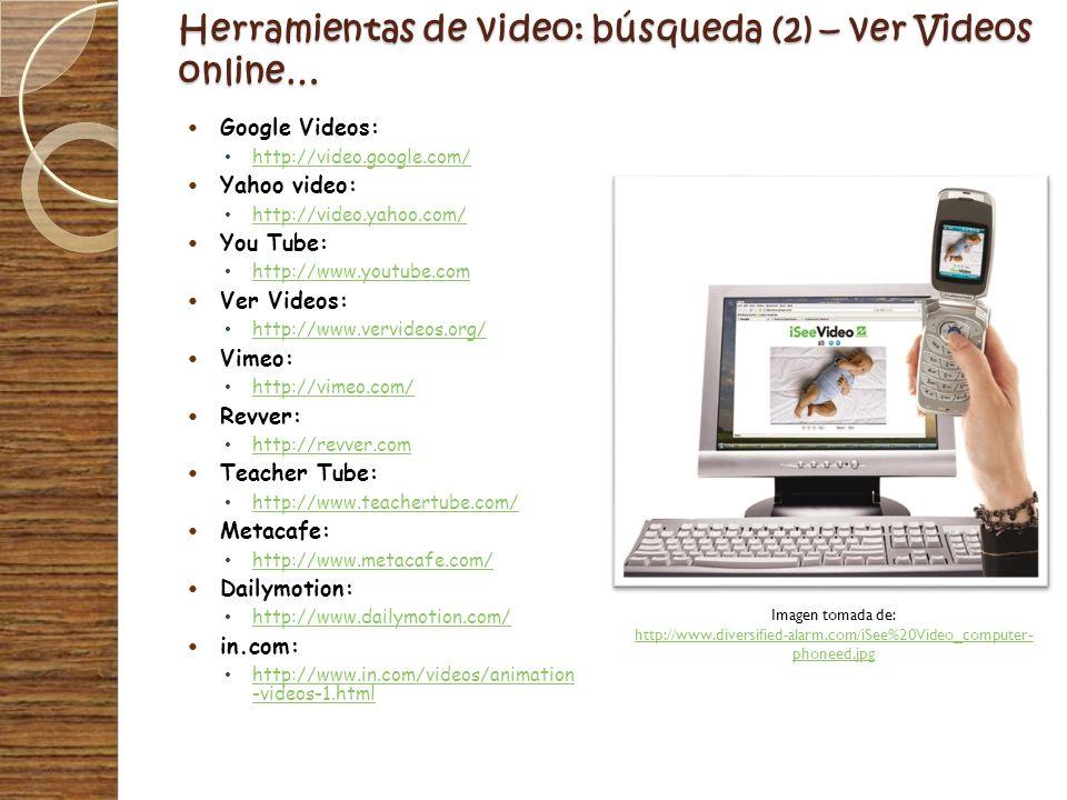 Herramientas de video: búsqueda (2) – ver Videos online… Google Videos: http://video.google.com/ Yahoo video: http://video.yahoo.com/ You Tube: http:/