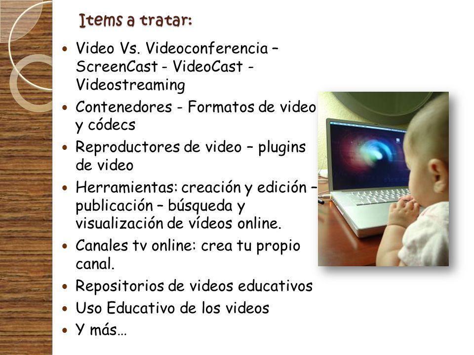 Items a tratar: Video Vs. Videoconferencia – ScreenCast - VideoCast - Videostreaming Contenedores - Formatos de video y códecs Reproductores de video