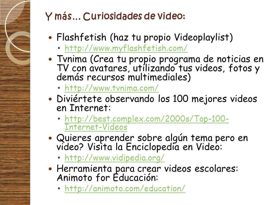 Y más… Curiosidades de video: Flashfetish (haz tu propio Videoplaylist) http://www.myflashfetish.com/ Tvnima (Crea tu propio programa de noticias en T