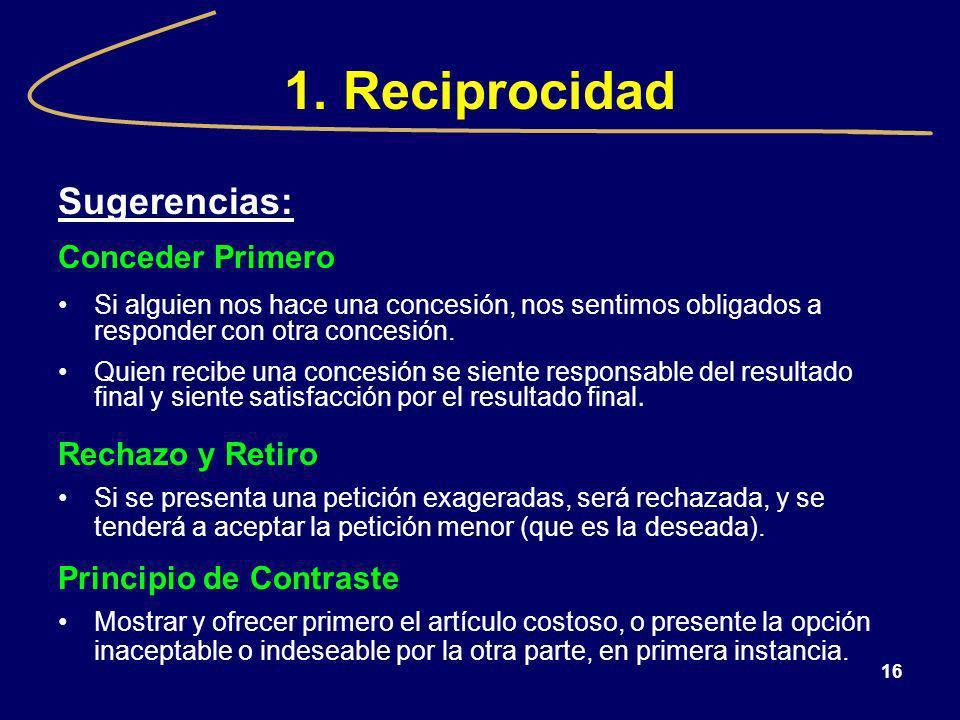 16 1. Reciprocidad Sugerencias: Conceder Primero Si alguien nos hace una concesión, nos sentimos obligados a responder con otra concesión. Quien recib