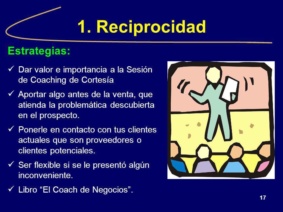 17 1. Reciprocidad Estrategias: Dar valor e importancia a la Sesión de Coaching de Cortesía Aportar algo antes de la venta, que atienda la problemátic
