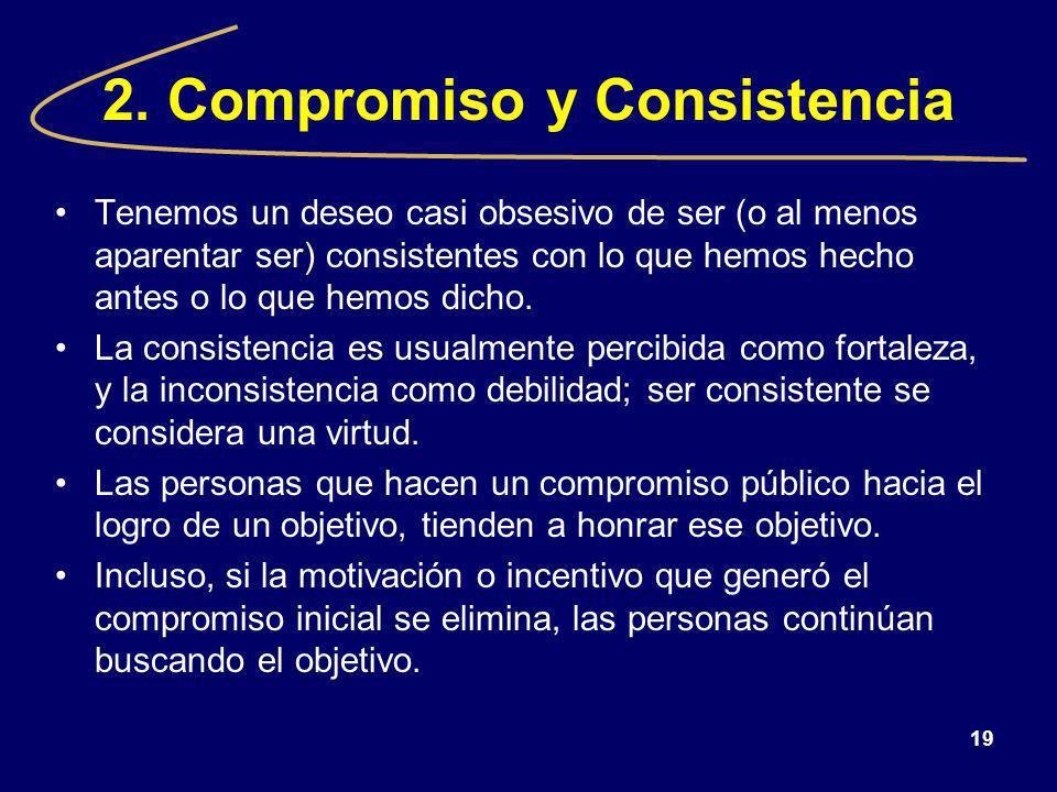 19 2. Compromiso y Consistencia Tenemos un deseo casi obsesivo de ser (o al menos aparentar ser) consistentes con lo que hemos hecho antes o lo que he