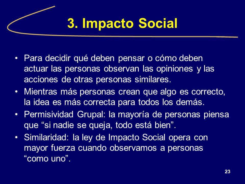 23 3. Impacto Social Para decidir qué deben pensar o cómo deben actuar las personas observan las opiniones y las acciones de otras personas similares.