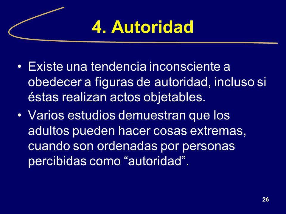 26 4. Autoridad Existe una tendencia inconsciente a obedecer a figuras de autoridad, incluso si éstas realizan actos objetables. Varios estudios demue
