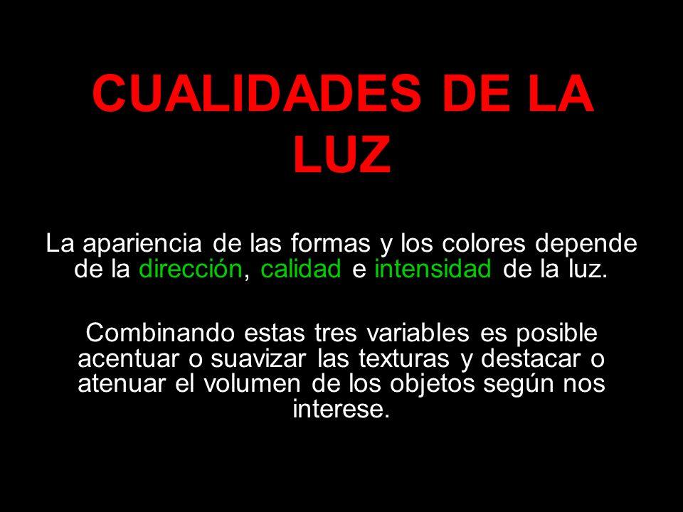 CUALIDADES DE LA LUZ La apariencia de las formas y los colores depende de la dirección, calidad e intensidad de la luz. Combinando estas tres variable