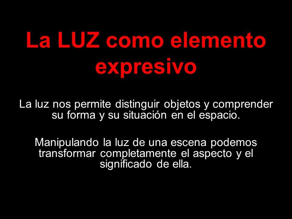 La LUZ como elemento expresivo La luz nos permite distinguir objetos y comprender su forma y su situación en el espacio. Manipulando la luz de una esc