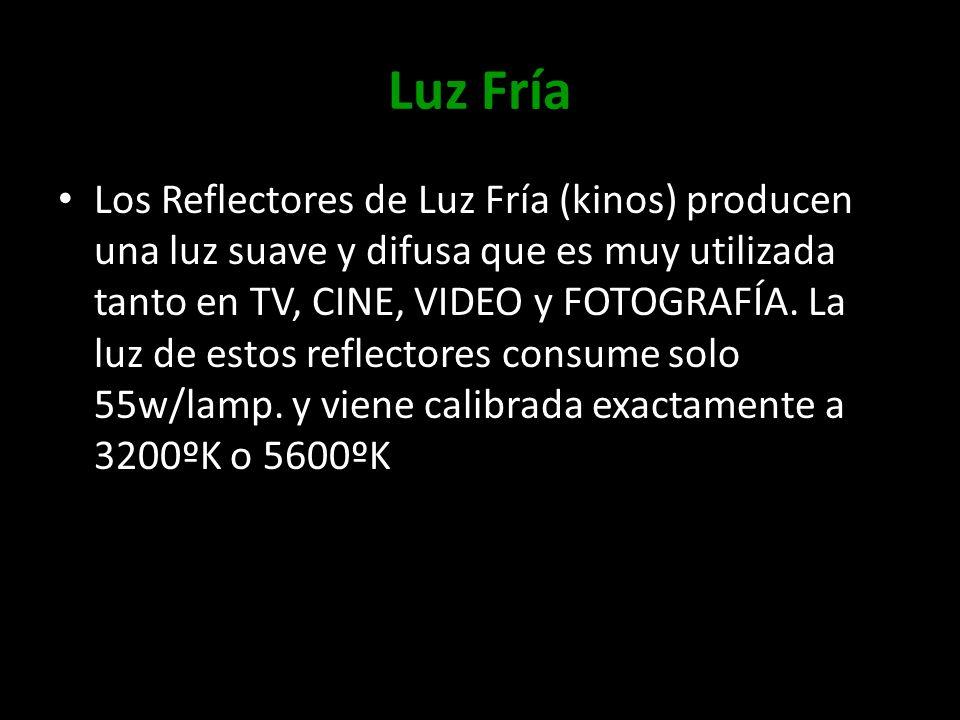 Luz Fría Los Reflectores de Luz Fría (kinos) producen una luz suave y difusa que es muy utilizada tanto en TV, CINE, VIDEO y FOTOGRAFÍA. La luz de est