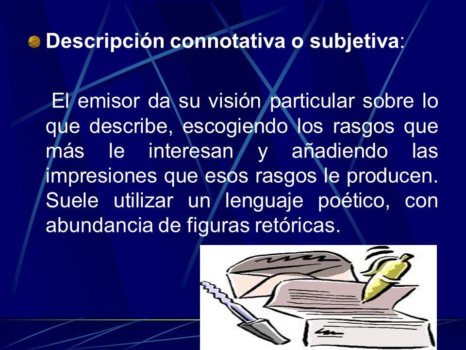 Descripción denotativa u objetiva: El emisor informa sobre las características de lo descrito, intentando ajustarse a la realidad y sin realizar valor
