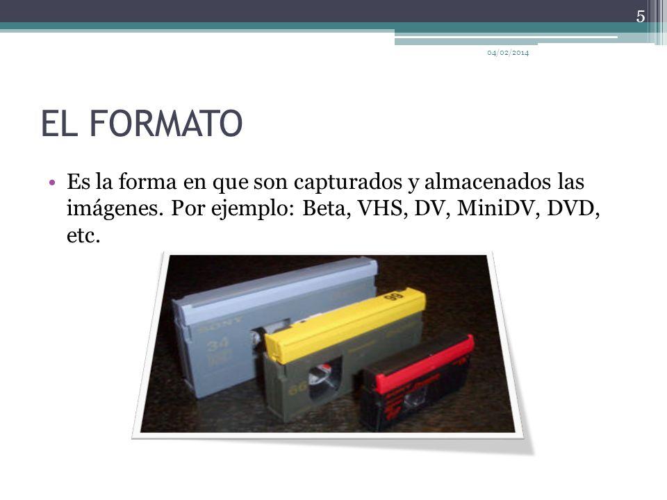 EL FORMATO Es la forma en que son capturados y almacenados las imágenes. Por ejemplo: Beta, VHS, DV, MiniDV, DVD, etc. 04/02/2014 5